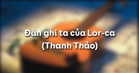 Phân tích nhan đề và lời đề từ bài thơ Đàn ghi ta của Lor-ca của tác giả Thanh Thảo
